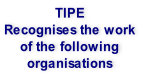 TIPE Recognises the work  of the following organisations